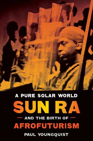 Book Review: Paul Youngquist—A Pure Solar World: Sun Ra and the Birth of Afrofuturism